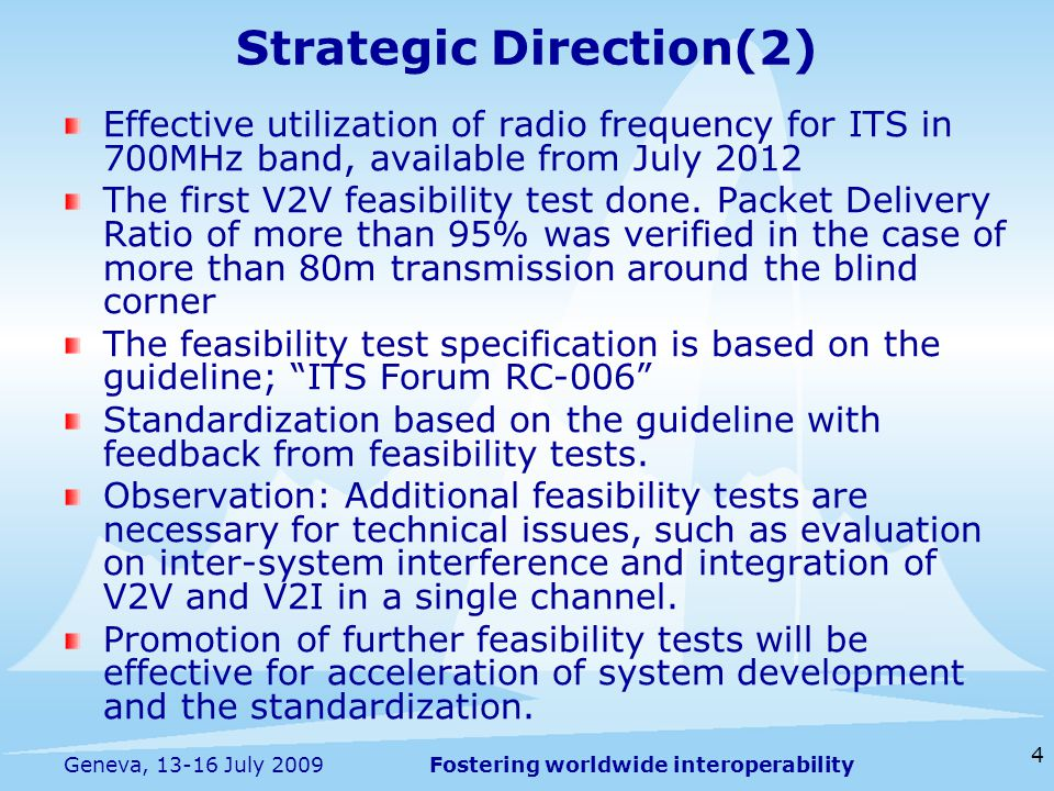 Fostering worldwide interoperability 4 Geneva, 13-16 July 2009 Effective utilization of radio frequency for ITS in 700MHz band, available from July 2012 The first V2V feasibility test done.
