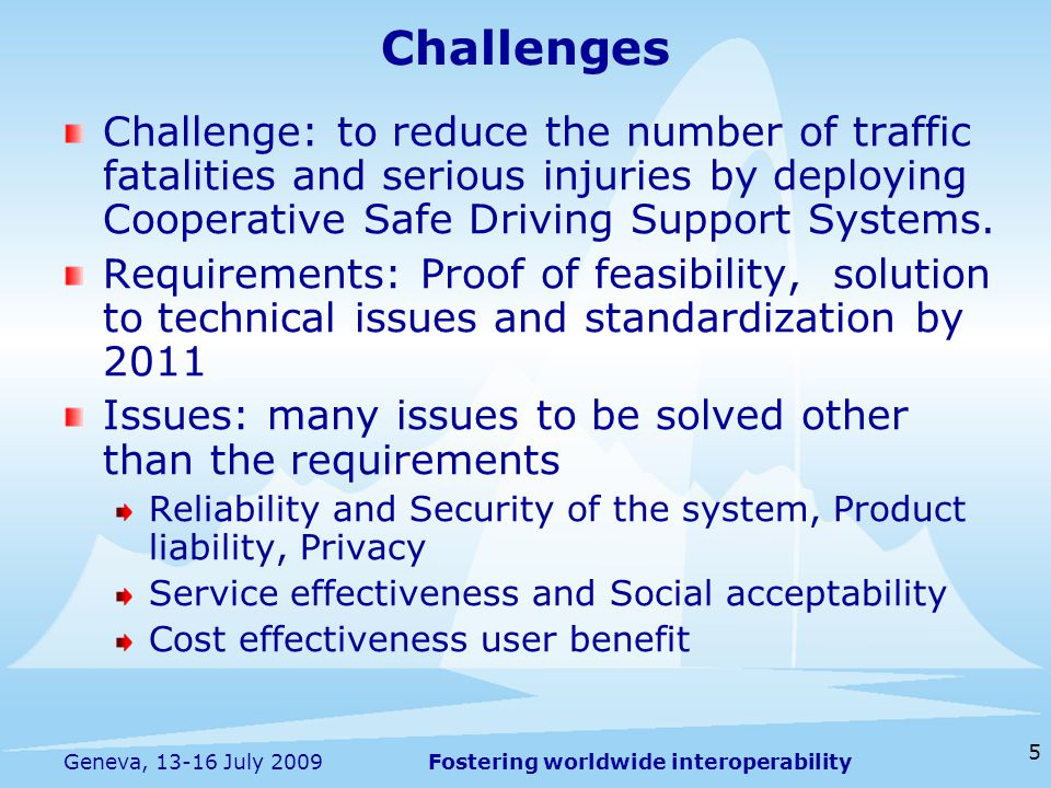 Fostering worldwide interoperability 5 Geneva, 13-16 July 2009 Challenge: to reduce the number of traffic fatalities and serious injuries by deploying Cooperative Safe Driving Support Systems.