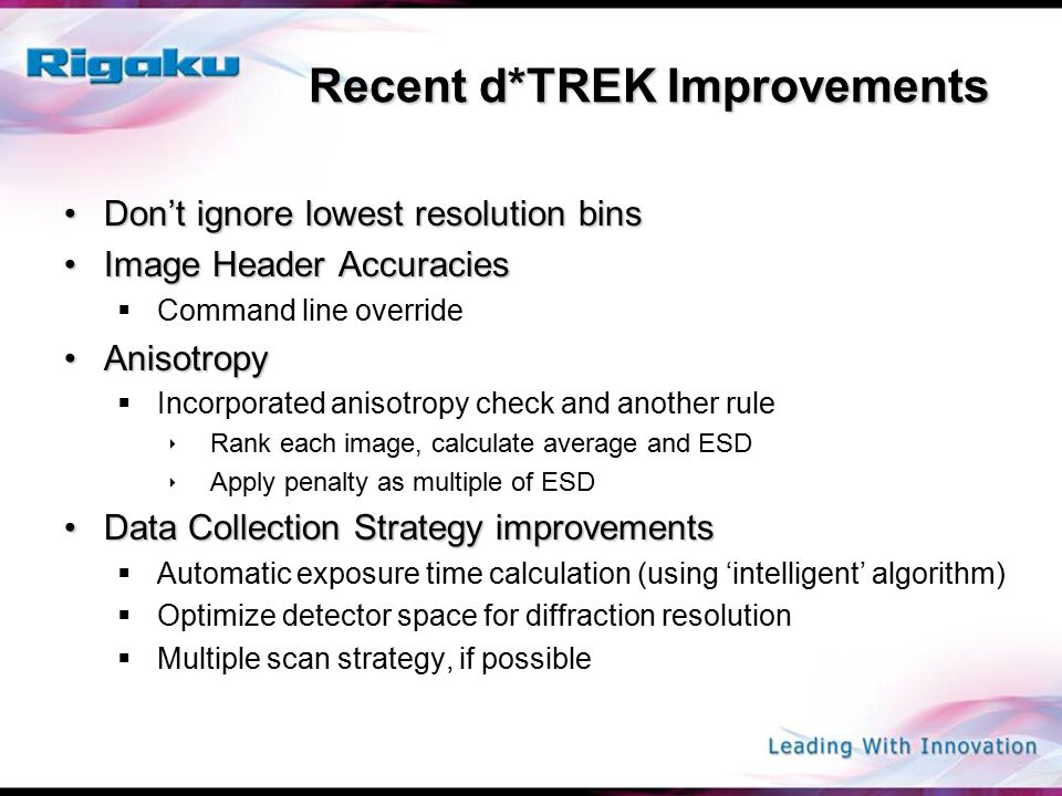 Recent d*TREK Improvements Don't ignore lowest resolution binsDon't ignore lowest resolution bins Image Header AccuraciesImage Header Accuracies  Command line override AnisotropyAnisotropy  Incorporated anisotropy check and another rule  Rank each image, calculate average and ESD  Apply penalty as multiple of ESD Data Collection Strategy improvementsData Collection Strategy improvements  Automatic exposure time calculation (using 'intelligent' algorithm)  Optimize detector space for diffraction resolution  Multiple scan strategy, if possible