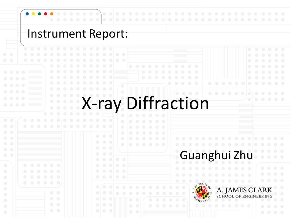 X-ray Diffraction Guanghui Zhu Instrument Report:
