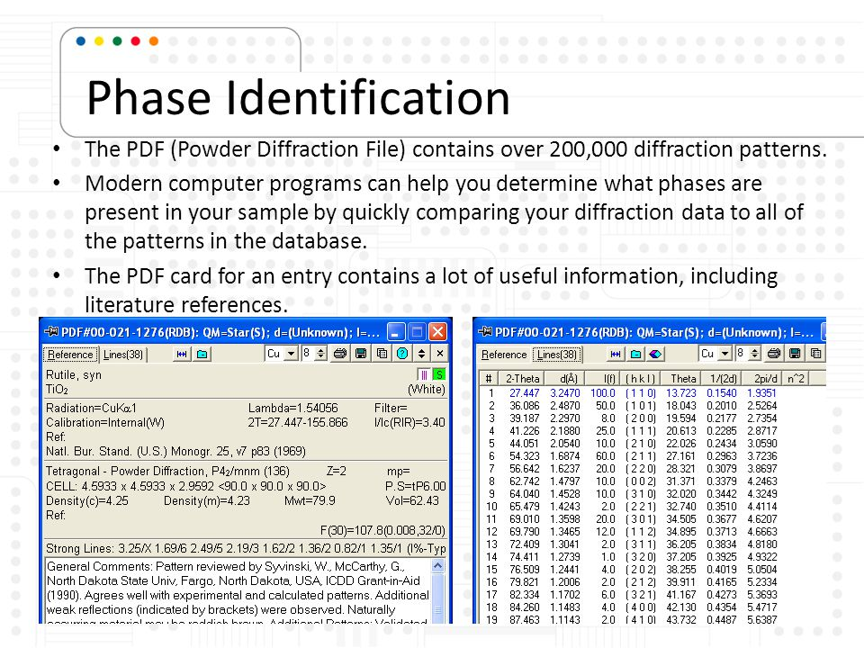 Phase Identification The PDF (Powder Diffraction File) contains over 200,000 diffraction patterns. Modern computer programs can help you determine wha
