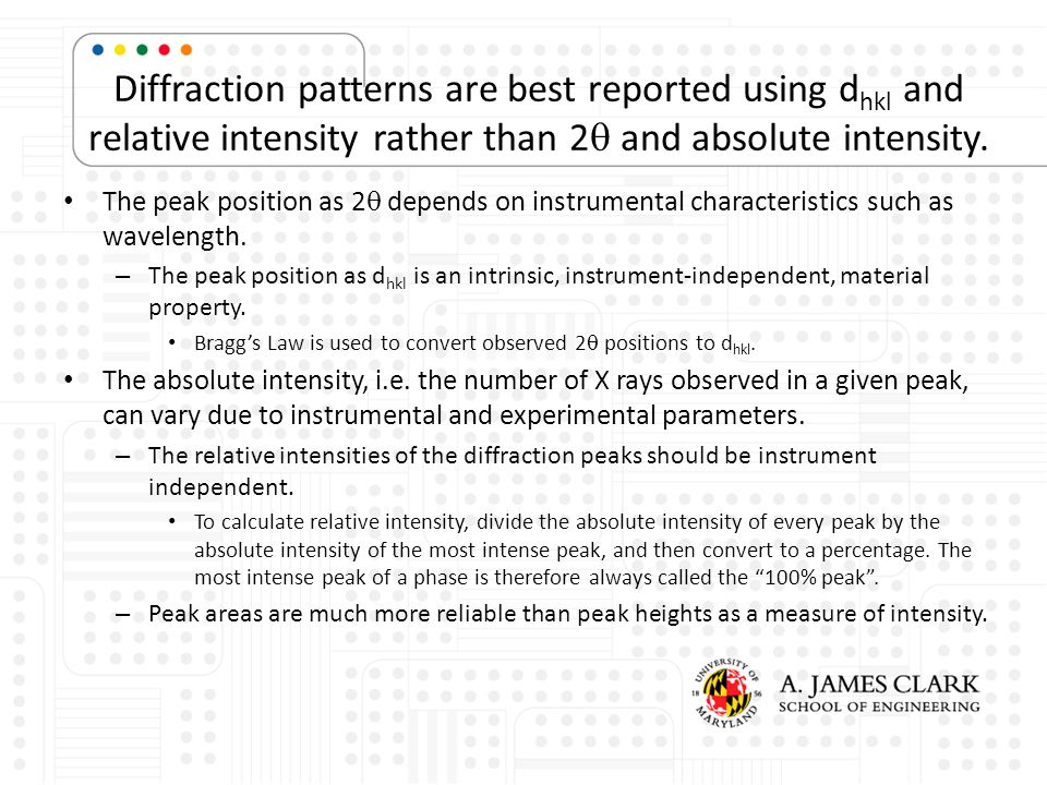 Diffraction patterns are best reported using d hkl and relative intensity rather than 2  and absolute intensity. The peak position as 2  depends on