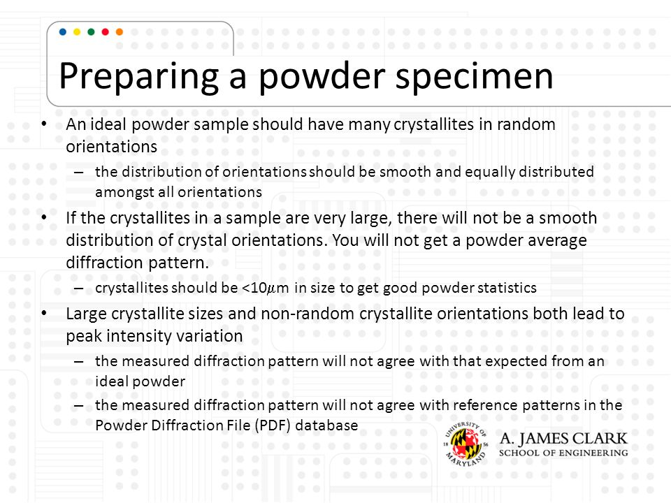 Preparing a powder specimen An ideal powder sample should have many crystallites in random orientations – the distribution of orientations should be s