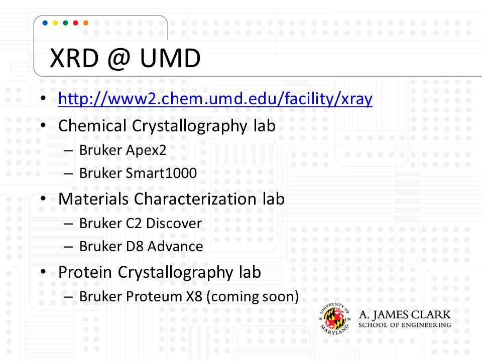 XRD @ UMD http://www2.chem.umd.edu/facility/xray Chemical Crystallography lab – Bruker Apex2 – Bruker Smart1000 Materials Characterization lab – Bruke