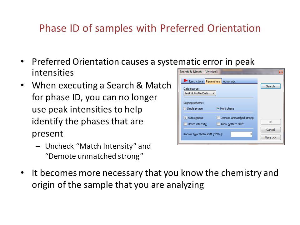 Practice Phase ID Open Steel_Original_C1.xrdml Fit background and search peaks Run Search & Match – Search with Match Intensity and Demote unmatched strong ; do not constrain chemistry – Search with restrictions: EDXRF showed that Fe was the majority elment (above Mg), along with small amounts of Cr.