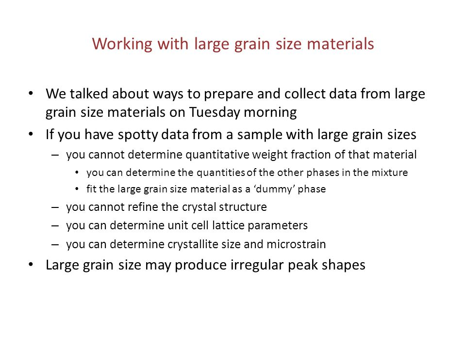 Large grain sizes can create irregular peak shapes The Si powder in this sample was much too coarse This data is unusable for refinement – No data treatment tricks can save this data Better data is needed – Pulverize & grind the powder – Spin the sample – Oscillate the sample – Use a Wobble scan – Use a larger beam size – Use a larger detector