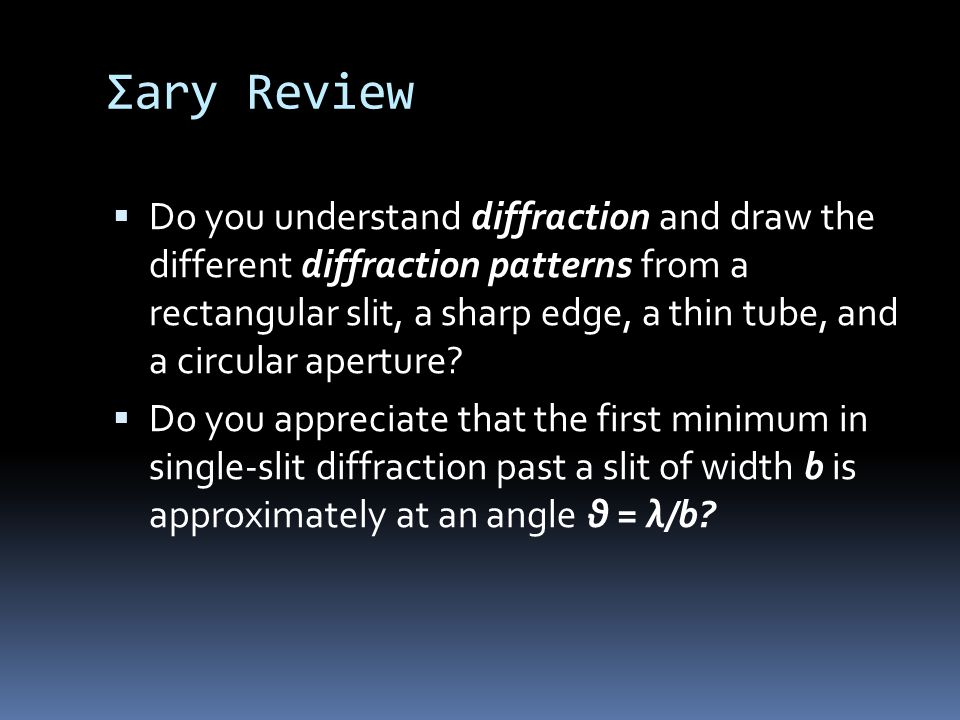 Σary Review  Do you understand diffraction and draw the different diffraction patterns from a rectangular slit, a sharp edge, a thin tube, and a circular aperture.