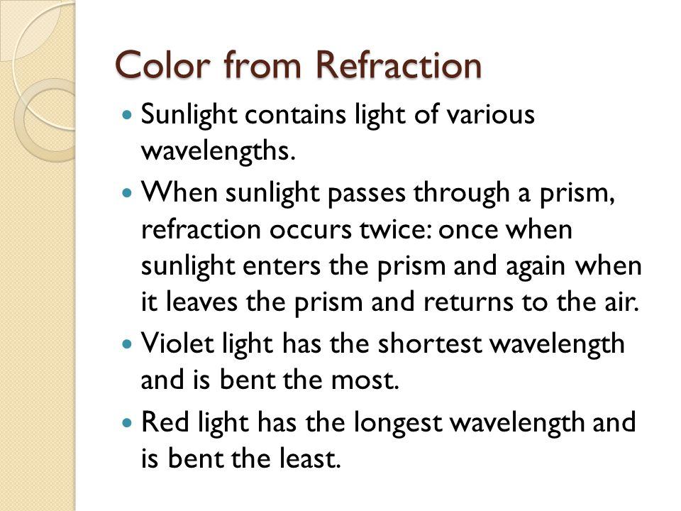 Color from Refraction (continued) Each color has a different wavelength and is refracted a different amount.