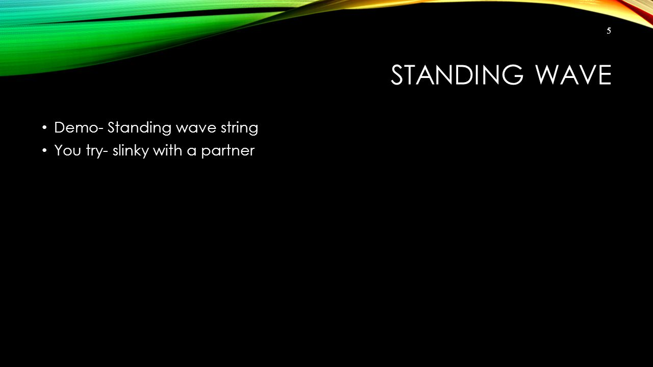 STANDING WAVE Demo- Standing wave string You try- slinky with a partner 5