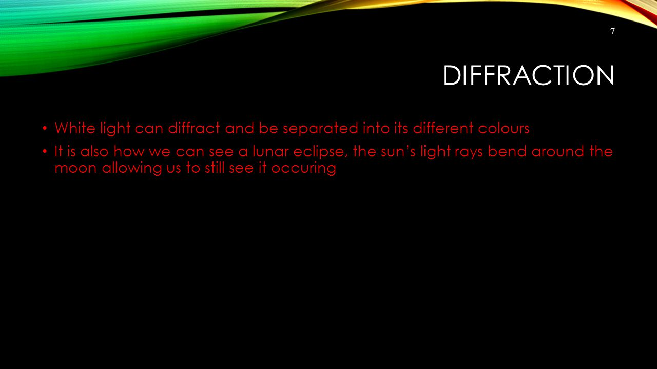 DIFFRACTION White light can diffract and be separated into its different colours It is also how we can see a lunar eclipse, the sun's light rays bend around the moon allowing us to still see it occuring 7