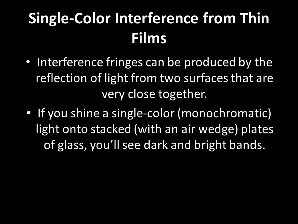 Single-Color Interference from Thin Films Interference fringes can be produced by the reflection of light from two surfaces that are very close togeth