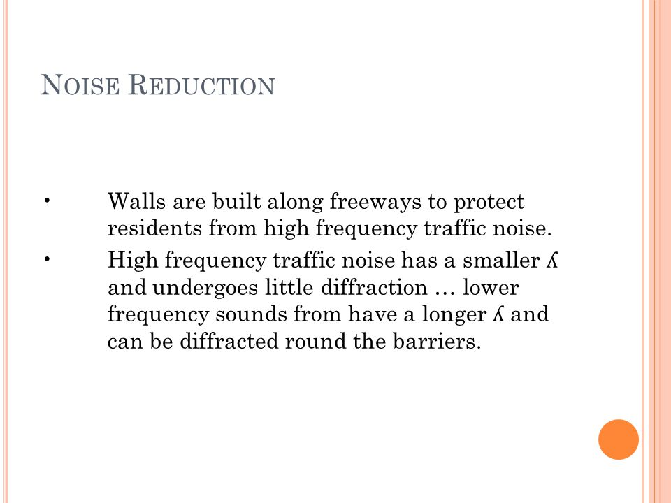 N OISE R EDUCTION Walls are built along freeways to protect residents from high frequency traffic noise. High frequency traffic noise has a smaller ʎ