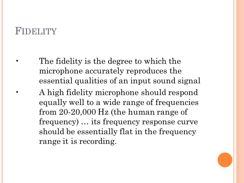 F IDELITY The fidelity is the degree to which the microphone accurately reproduces the essential qualities of an input sound signal A high fidelity mi