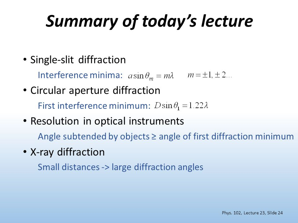 Summary of today's lecture Single-slit diffraction Interference minima: Circular aperture diffraction First interference minimum: Resolution in optical instruments Angle subtended by objects ≥ angle of first diffraction minimum X-ray diffraction Small distances -> large diffraction angles Phys.