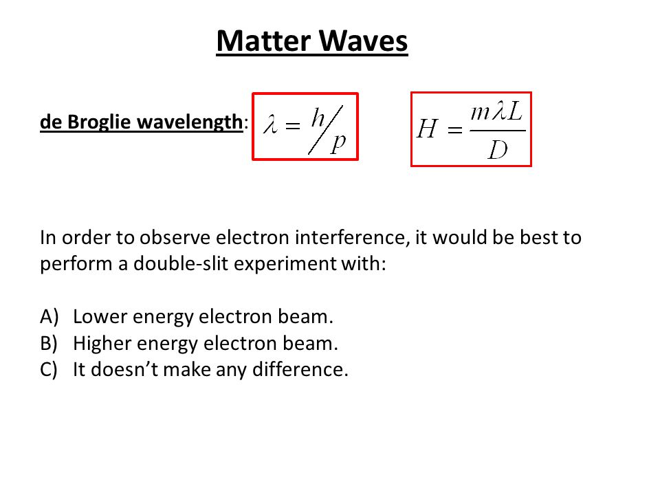 de Broglie wavelength: In order to observe electron interference, it would be best to perform a double-slit experiment with: A)Lower energy electron b