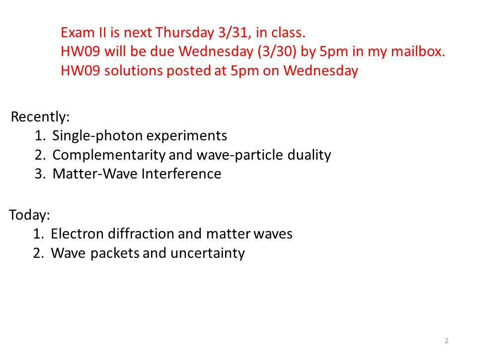 2 Recently: 1.Single-photon experiments 2.Complementarity and wave-particle duality 3.Matter-Wave Interference Today: 1.Electron diffraction and matter waves 2.Wave packets and uncertainty Exam II is next Thursday 3/31, in class.