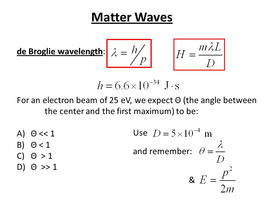 de Broglie wavelength: For an electron beam of 25 eV, we expect Θ (the angle between the center and the first maximum) to be: A)Θ << 1 B)Θ < 1 C)Θ > 1 D)Θ >> 1 Use and remember: & Matter Waves