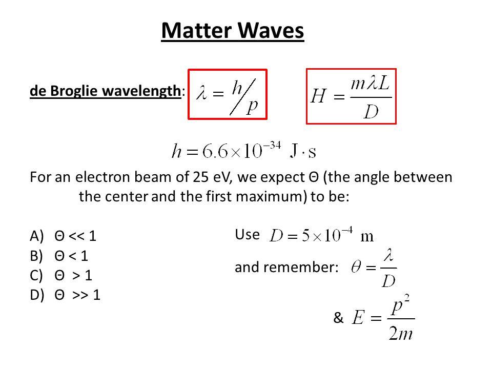 de Broglie wavelength: For an electron beam of 25 eV, we expect Θ (the angle between the center and the first maximum) to be: A)Θ << 1 B)Θ < 1 C)Θ > 1
