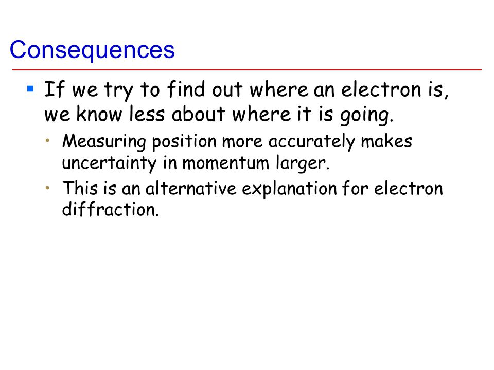Consequences  If we try to find out where an electron is, we know less about where it is going.