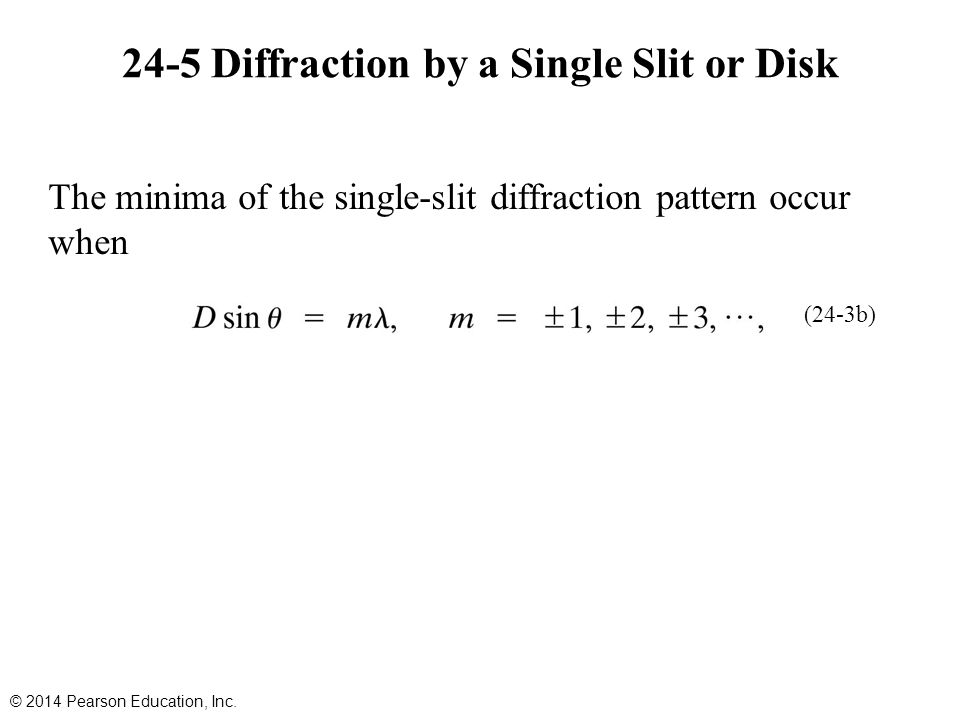 24-5 Diffraction by a Single Slit or Disk The minima of the single-slit diffraction pattern occur when © 2014 Pearson Education, Inc. (24-3b)