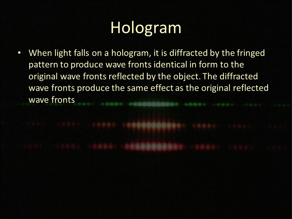 Hologram When light falls on a hologram, it is diffracted by the fringed pattern to produce wave fronts identical in form to the original wave fronts reflected by the object.