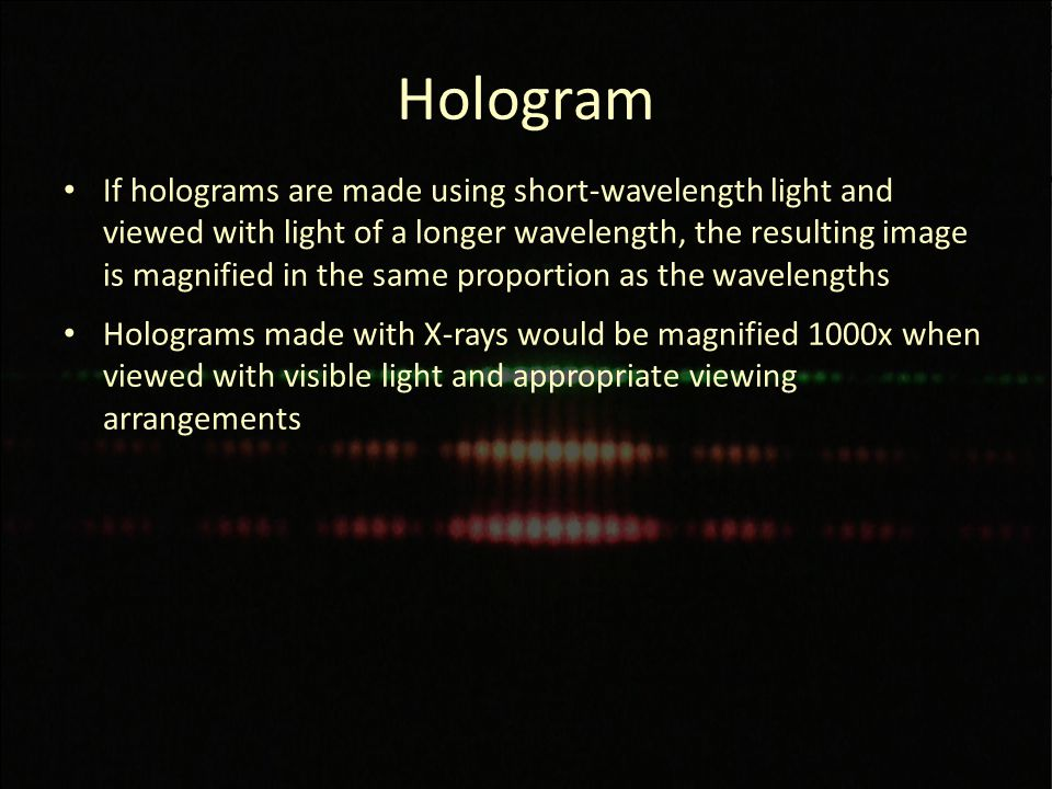 Hologram If holograms are made using short-wavelength light and viewed with light of a longer wavelength, the resulting image is magnified in the same proportion as the wavelengths Holograms made with X-rays would be magnified 1000x when viewed with visible light and appropriate viewing arrangements