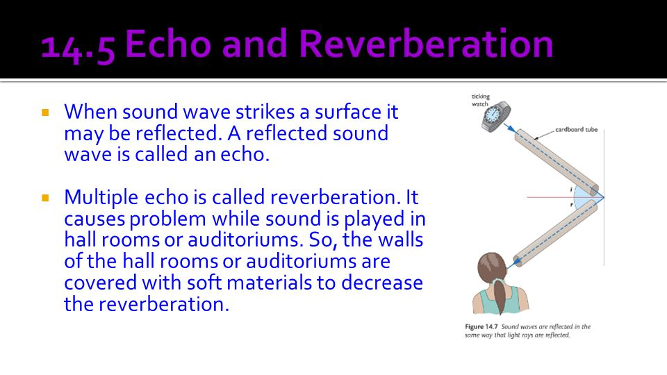  When sound wave strikes a surface it may be reflected. A reflected sound wave is called an echo.  Multiple echo is called reverberation. It causes
