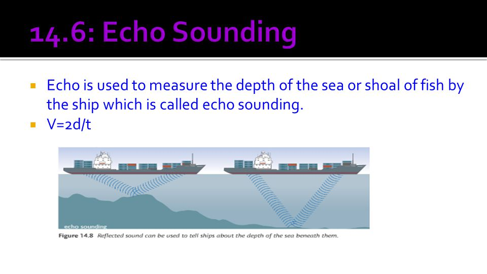  Echo is used to measure the depth of the sea or shoal of fish by the ship which is called echo sounding.  V=2d/t