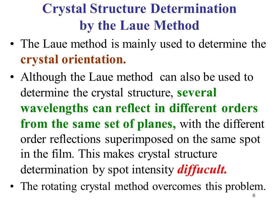 The Laue method is mainly used to determine the crystal orientation. Although the Laue method can also be used to determine the crystal structure, sev