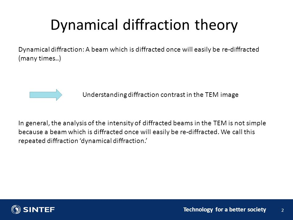 Technology for a better society 2 Dynamical diffraction theory Dynamical diffraction: A beam which is diffracted once will easily be re-diffracted (many times..) Understanding diffraction contrast in the TEM image In general, the analysis of the intensity of diffracted beams in the TEM is not simple because a beam which is diffracted once will easily be re-diffracted.