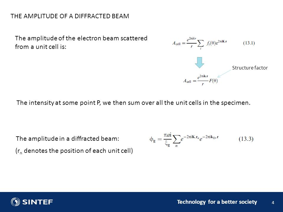 Technology for a better society 4 THE AMPLITUDE OF A DIFFRACTED BEAM The amplitude of the electron beam scattered from a unit cell is: Structure factor The amplitude in a diffracted beam: (r n denotes the position of each unit cell) The intensity at some point P, we then sum over all the unit cells in the specimen.