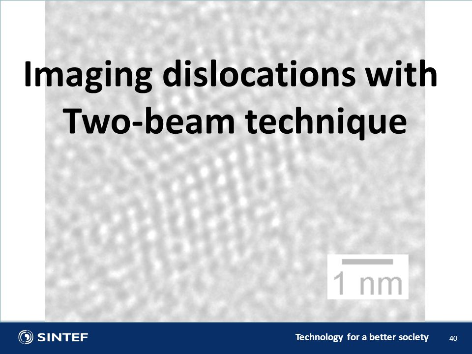 Technology for a better society 40 Imaging dislocations with Two-beam technique