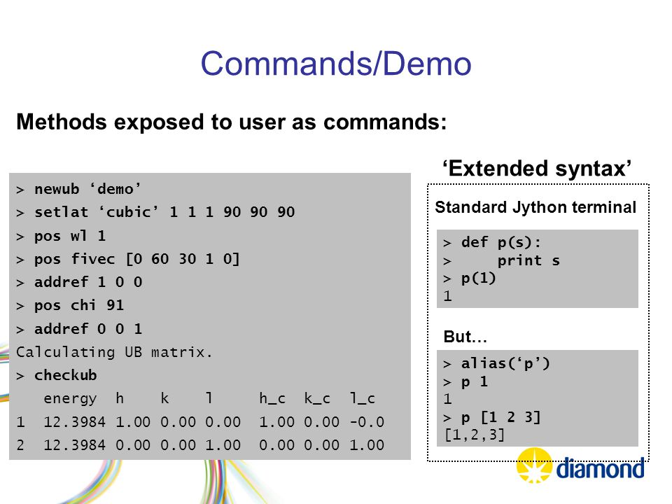 Commands/Demo Methods exposed to user as commands: > newub 'demo' > setlat 'cubic' 1 1 1 90 90 90 > pos wl 1 > pos fivec [0 60 30 1 0] > addref 1 0 0 > pos chi 91 > addref 0 0 1 Calculating UB matrix.