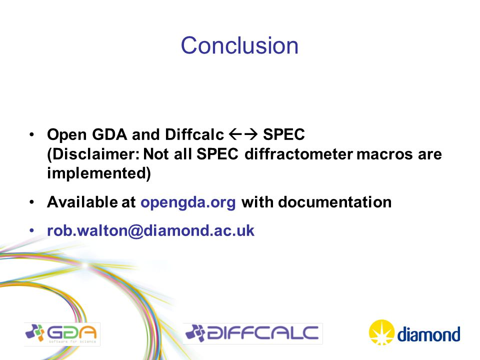 Conclusion Open GDA and Diffcalc  SPEC (Disclaimer: Not all SPEC diffractometer macros are implemented) Available at opengda.org with documentation rob.walton@diamond.ac.uk
