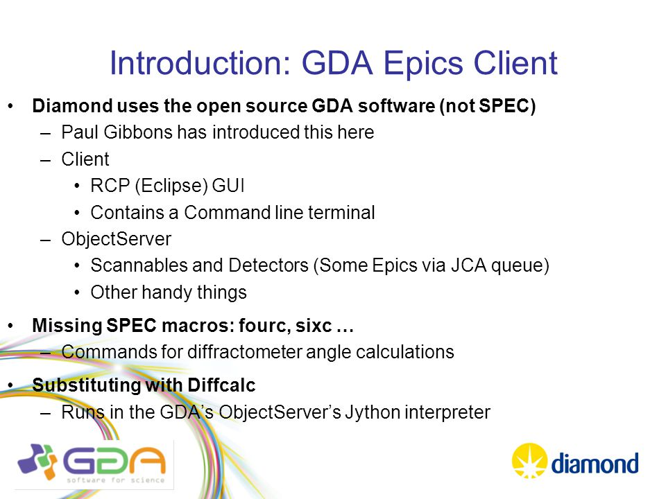 Introduction: GDA Epics Client Diamond uses the open source GDA software (not SPEC) –Paul Gibbons has introduced this here –Client RCP (Eclipse) GUI Contains a Command line terminal –ObjectServer Scannables and Detectors (Some Epics via JCA queue) Other handy things Missing SPEC macros: fourc, sixc … –Commands for diffractometer angle calculations Substituting with Diffcalc –Runs in the GDA's ObjectServer's Jython interpreter