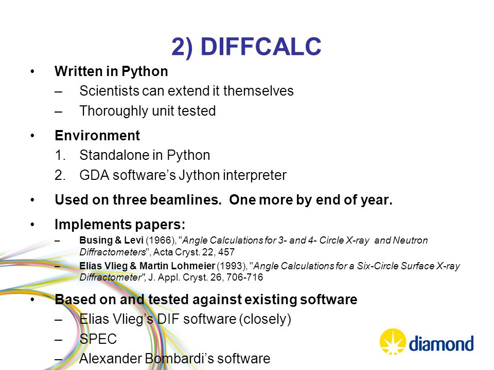 2) DIFFCALC Written in Python –Scientists can extend it themselves –Thoroughly unit tested Environment 1.Standalone in Python 2.GDA software's Jython interpreter Used on three beamlines.