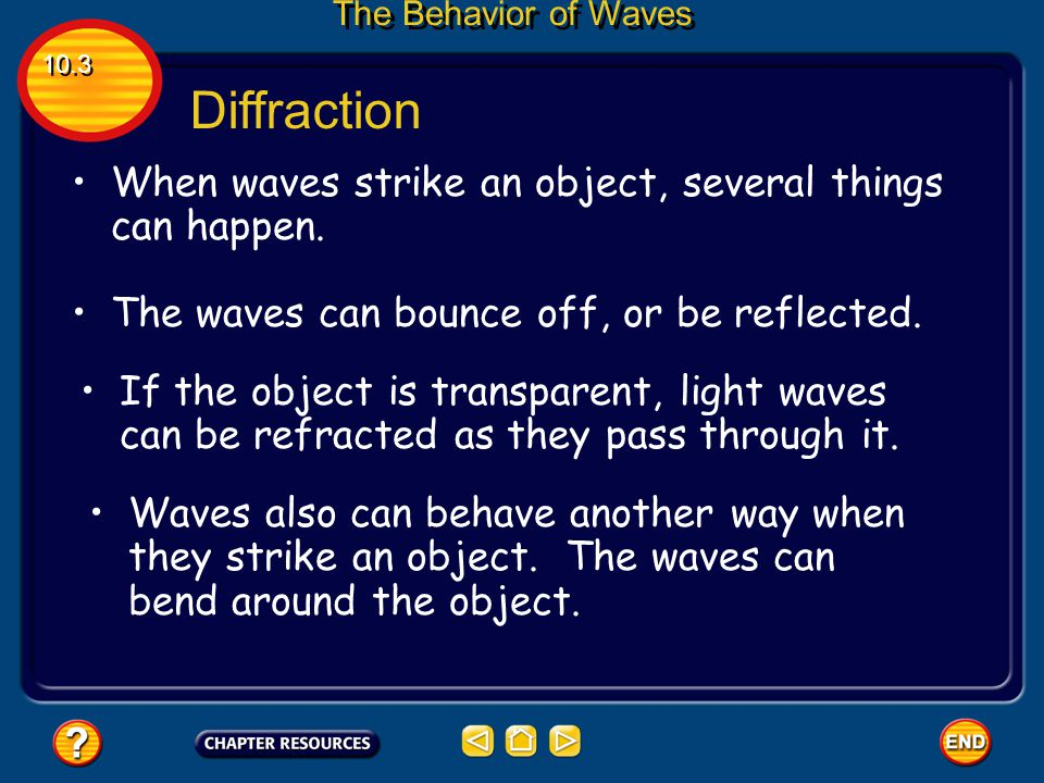 Diffraction Diffraction occurs when an object causes a wave to change direction and bend around it. 10.3 The Behavior of Waves Diffraction and refract