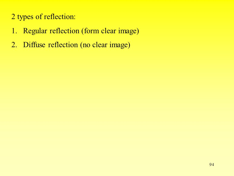 93 Laws of reflection: 1.The incident ray, the reflected ray and the normal all lie in the same plane 2.The incident angle = the reflected angle incident ray reflected ray plane mirror angle of incidence angle of reflection normal