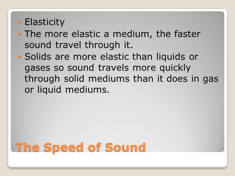 The Speed of Sound Elasticity The more elastic a medium, the faster sound travel through it. Solids are more elastic than liquids or gases so sound tr