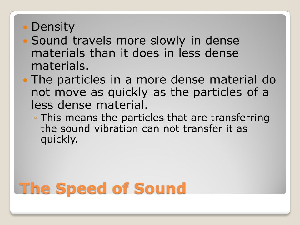 The Speed of Sound Density Sound travels more slowly in dense materials than it does in less dense materials. The particles in a more dense material d