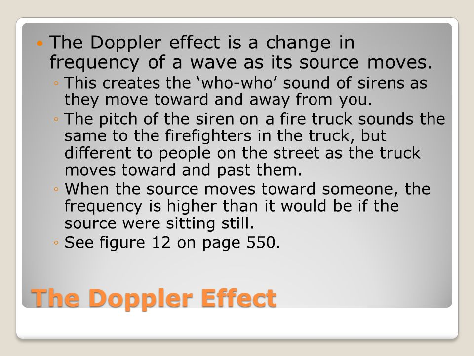The Doppler Effect The Doppler effect is a change in frequency of a wave as its source moves. ◦This creates the 'who-who' sound of sirens as they move