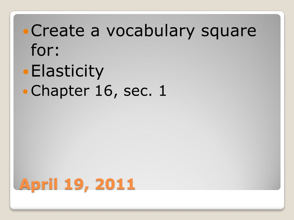 April 19, 2011 Create a vocabulary square for: Elasticity Chapter 16, sec. 1
