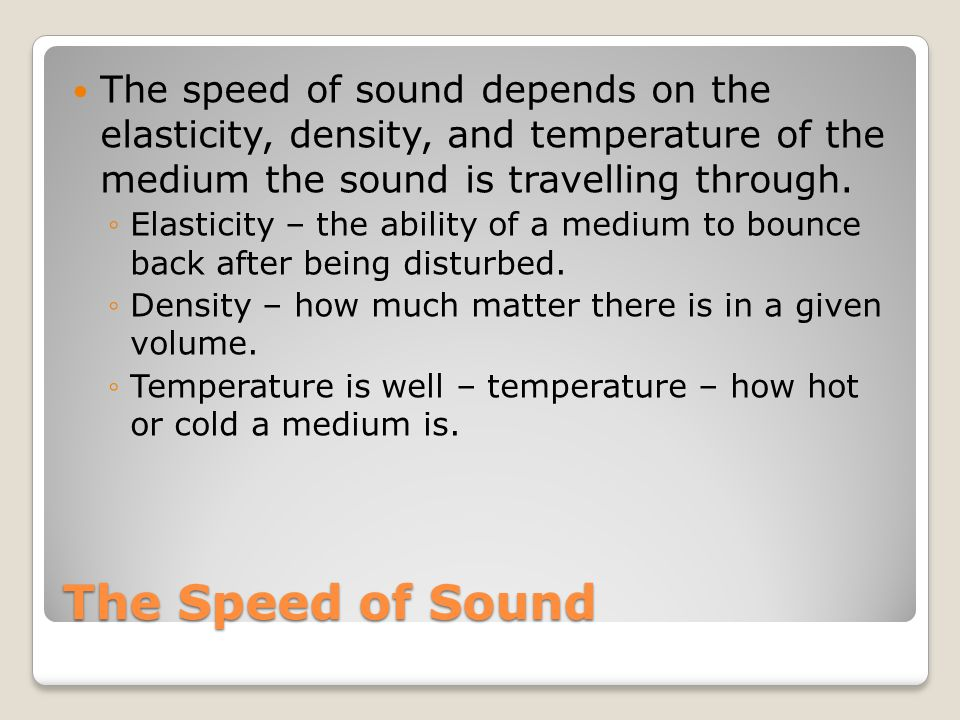 The Speed of Sound Elasticity The more elastic a medium, the faster sound travel through it.