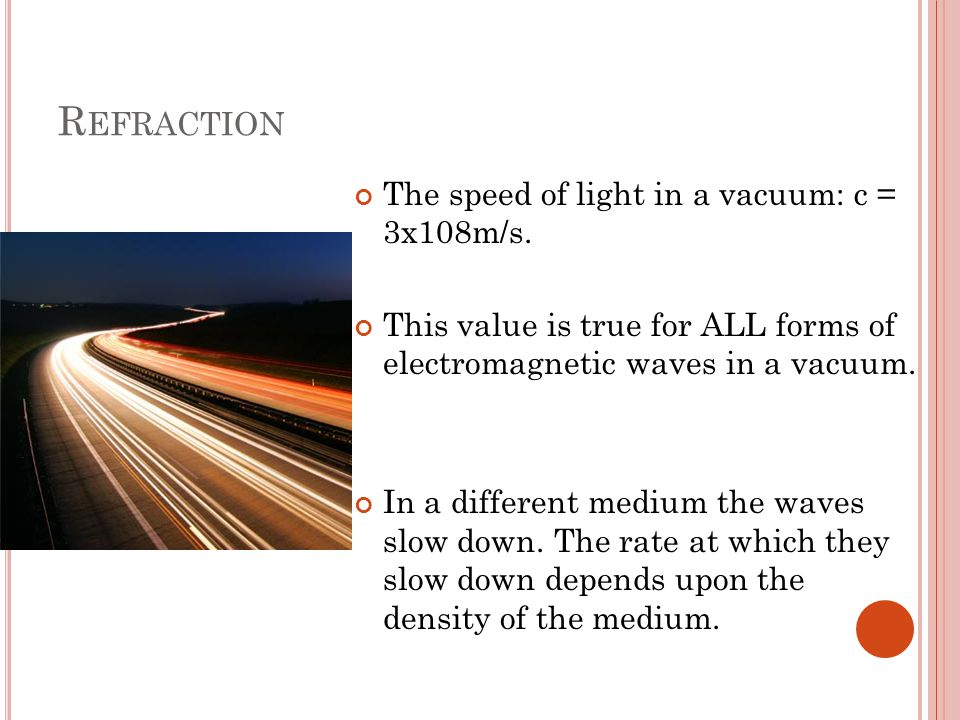 R EFRACTION The speed of light in a vacuum: c = 3x108m/s. This value is true for ALL forms of electromagnetic waves in a vacuum. In a different medium
