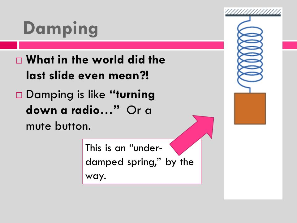 Damping  Damping is an influence within or upon an oscillatory system that has the effect of reducing, restricting or preventing its oscillations.