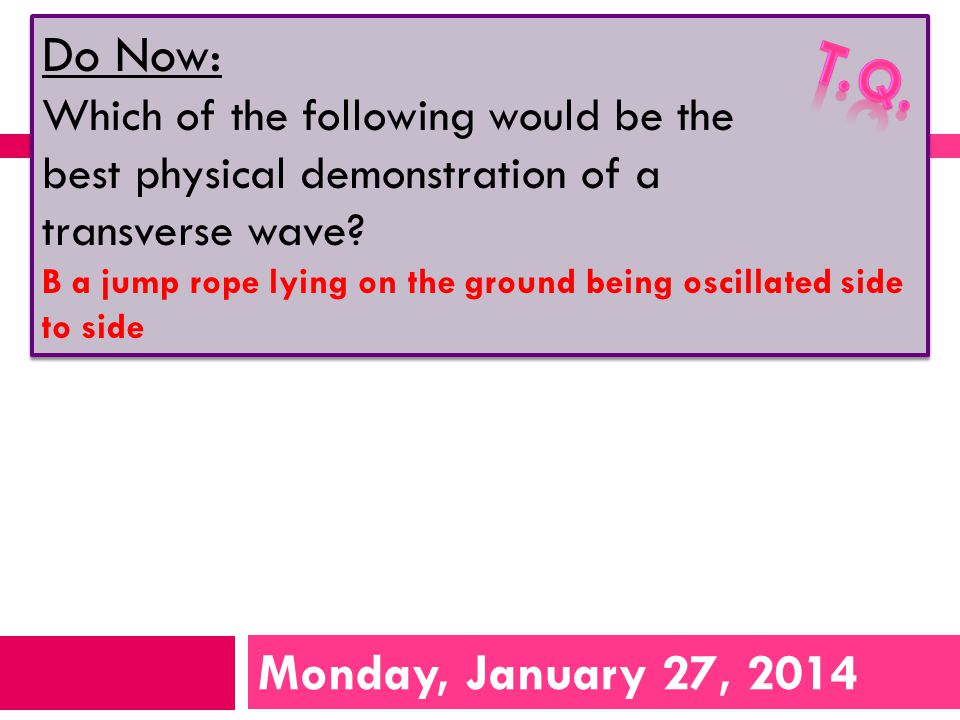 Monday, January 27, 2014 Do Now: Which of the following would be the best physical demonstration of a transverse wave.