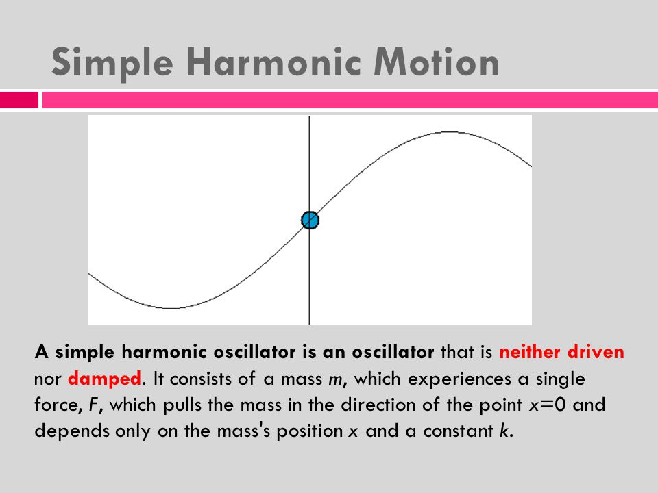 Simple Harmonic Motion A simple harmonic oscillator is an oscillator that is neither driven nor damped.