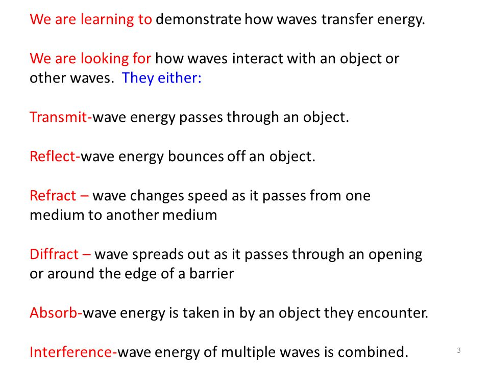 3 We are learning to demonstrate how waves transfer energy. We are looking for how waves interact with an object or other waves. They either: Transmit