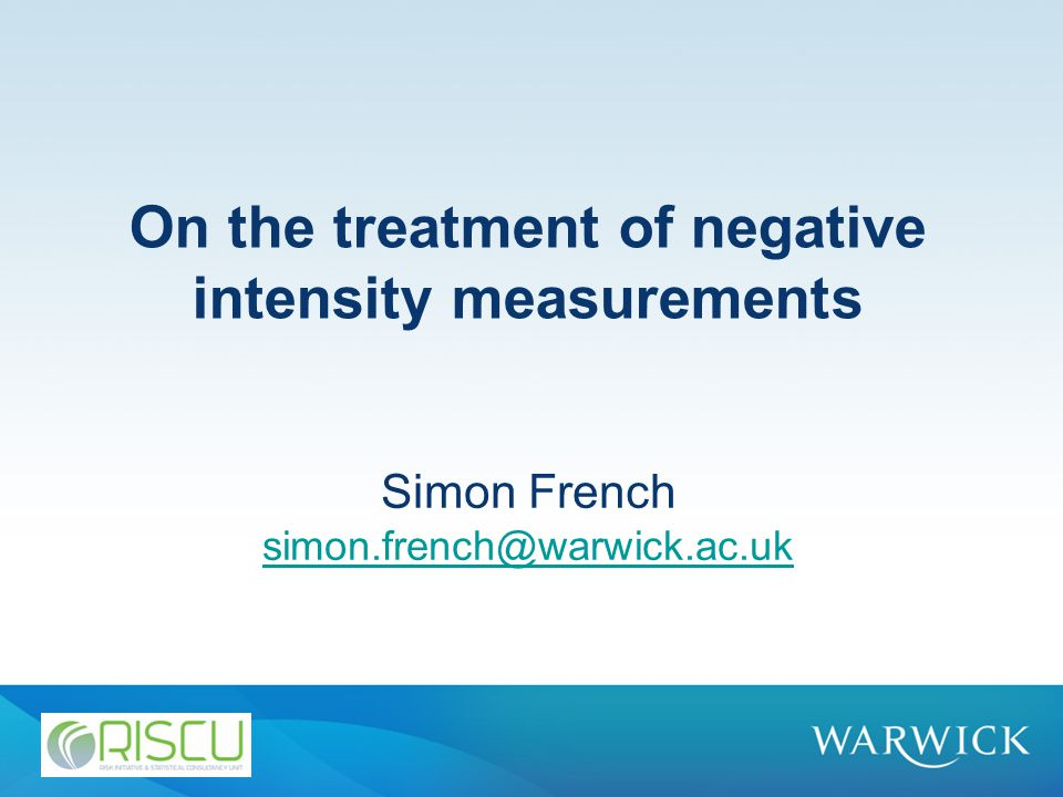 On the treatment of negative intensity measurements Simon French simon.french@warwick.ac.uk simon.french@warwick.ac.uk