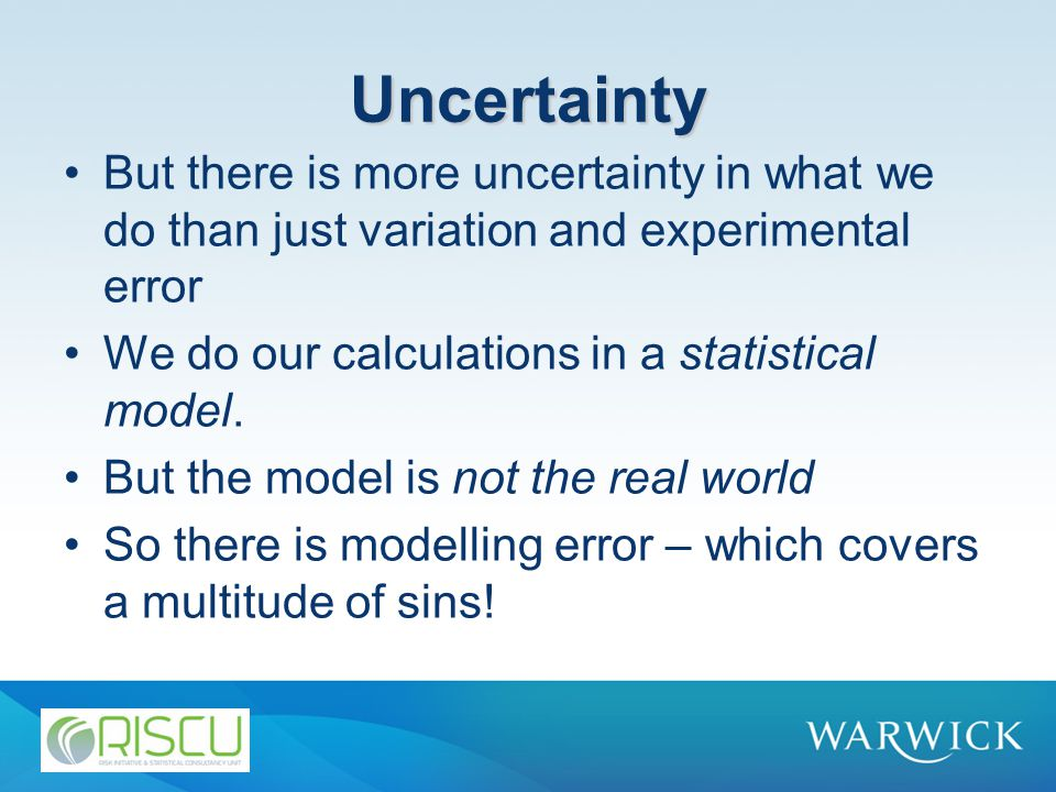 Uncertainty But there is more uncertainty in what we do than just variation and experimental error We do our calculations in a statistical model.